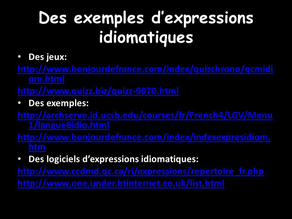 Des exemples d'expressions idiomatiques Des jeux: http://www.bonjourdefrance.com/index/quizchrono/qcmidi om.html http://www.quizz.biz/quizz-9070.html