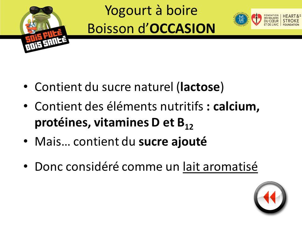 Contient du sucre naturel (lactose) Contient des éléments nutritifs : calcium, protéines, vitamines D et B 12 Mais… contient du sucre ajouté Donc considéré comme un lait aromatisé Yogourt à boire Boisson d'OCCASION