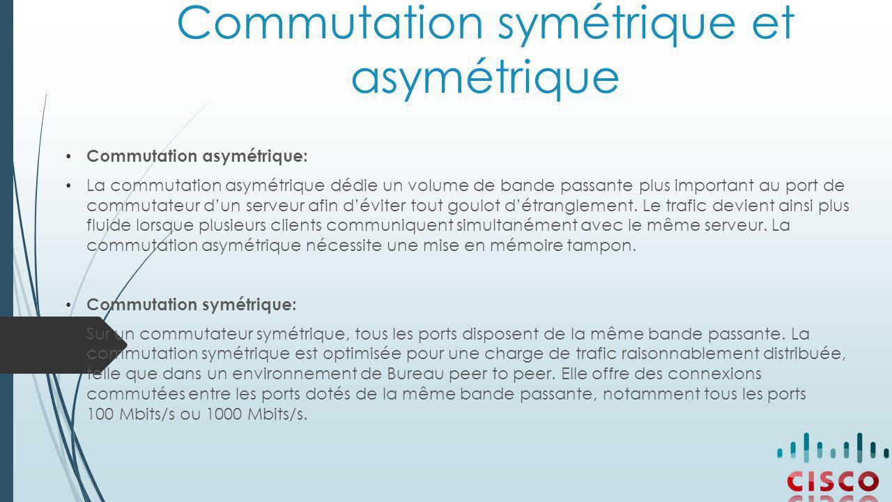 Commutation symétrique et asymétrique Commutation asymétrique: La commutation asymétrique dédie un volume de bande passante plus important au port de commutateur d'un serveur afin d'éviter tout goulot d'étranglement.