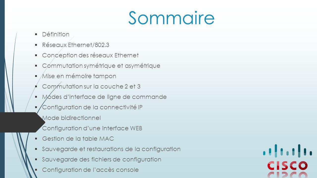 Sommaire  Définition  Réseaux Ethernet/802.3  Conception des réseaux Ethernet  Commutation symétrique et asymétrique  Mise en mémoire tampon  Commutation sur la couche 2 et 3  Modes d'interface de ligne de commande  Configuration de la connectivité IP  Mode bidirectionnel  Configuration d'une interface WEB  Gestion de la table MAC  Sauvegarde et restaurations de la configuration  Sauvegarde des fichiers de configuration  Configuration de l'accès console