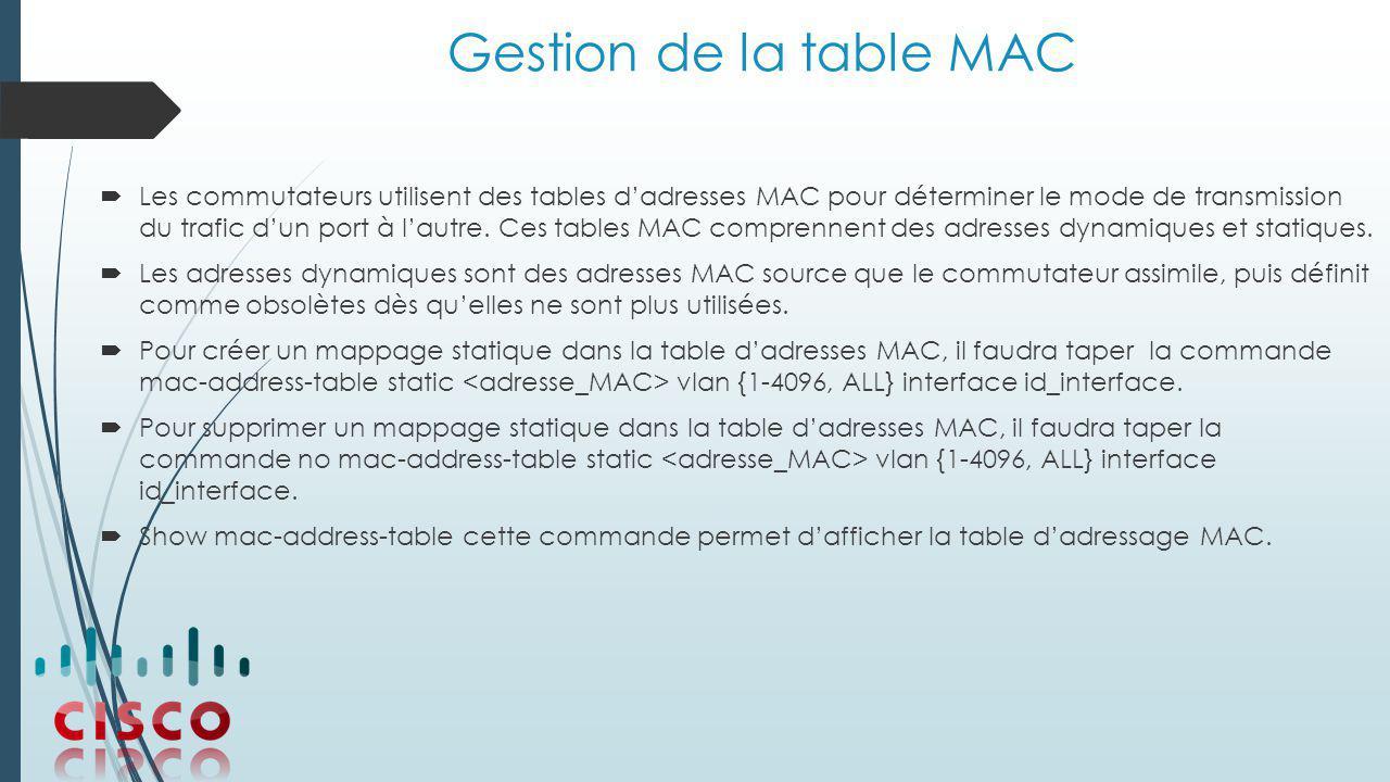 Gestion de la table MAC  Les commutateurs utilisent des tables d'adresses MAC pour déterminer le mode de transmission du trafic d'un port à l'autre.