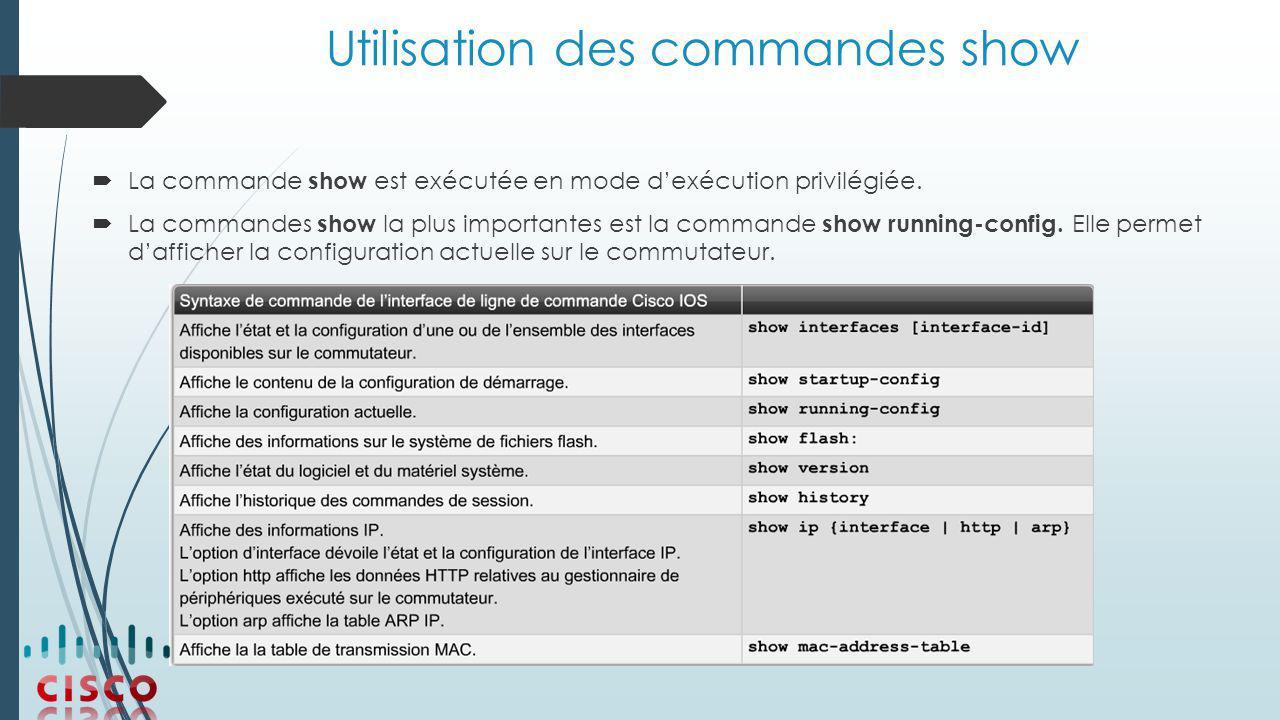 Utilisation des commandes show  La commande show est exécutée en mode d'exécution privilégiée.