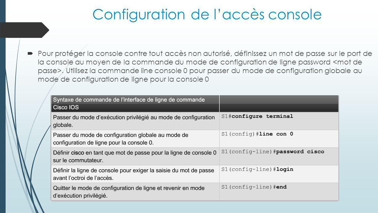 Configuration de l'accès console  Pour protéger la console contre tout accès non autorisé, définissez un mot de passe sur le port de la console au moyen de la commande du mode de configuration de ligne password.
