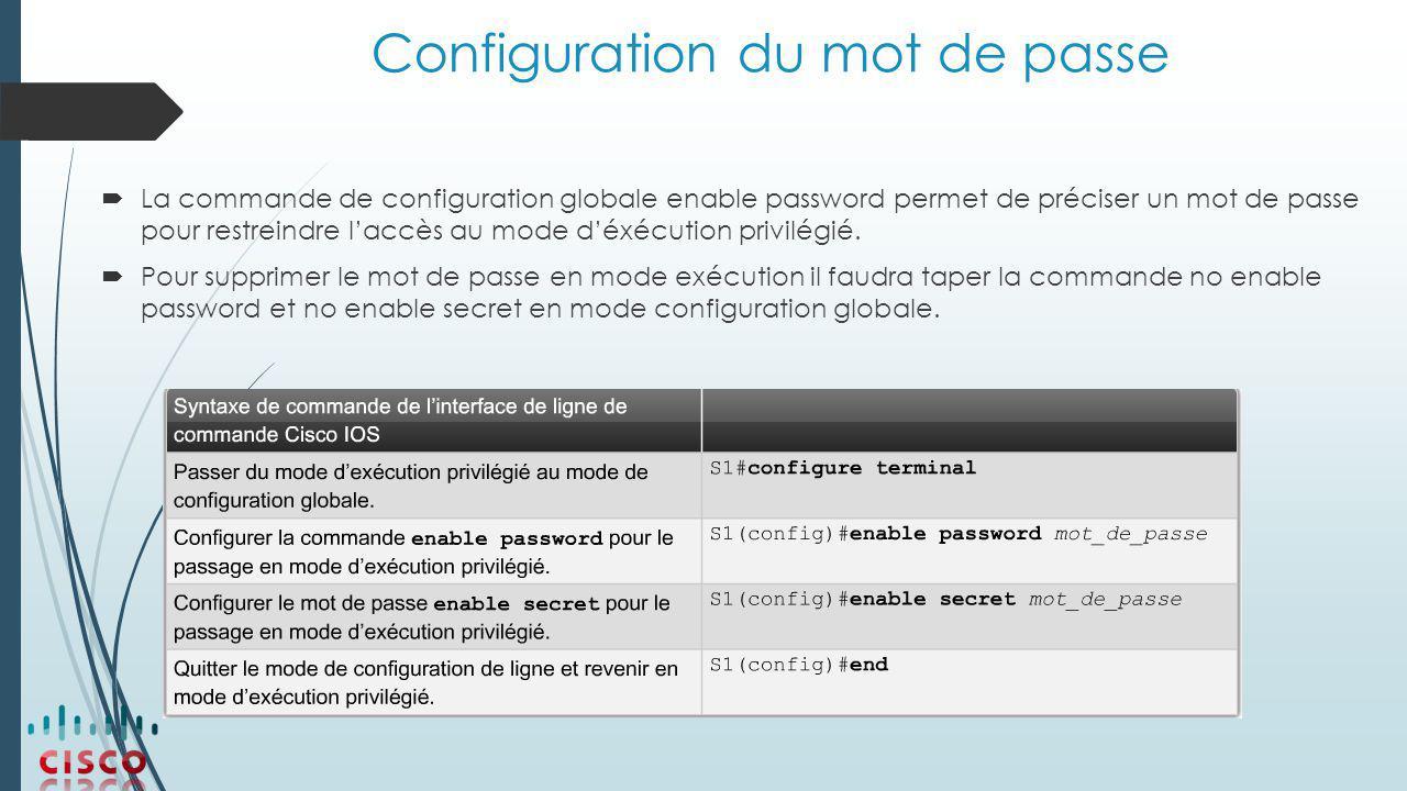 Configuration du mot de passe  La commande de configuration globale enable password permet de préciser un mot de passe pour restreindre l'accès au mode d'éxécution privilégié.