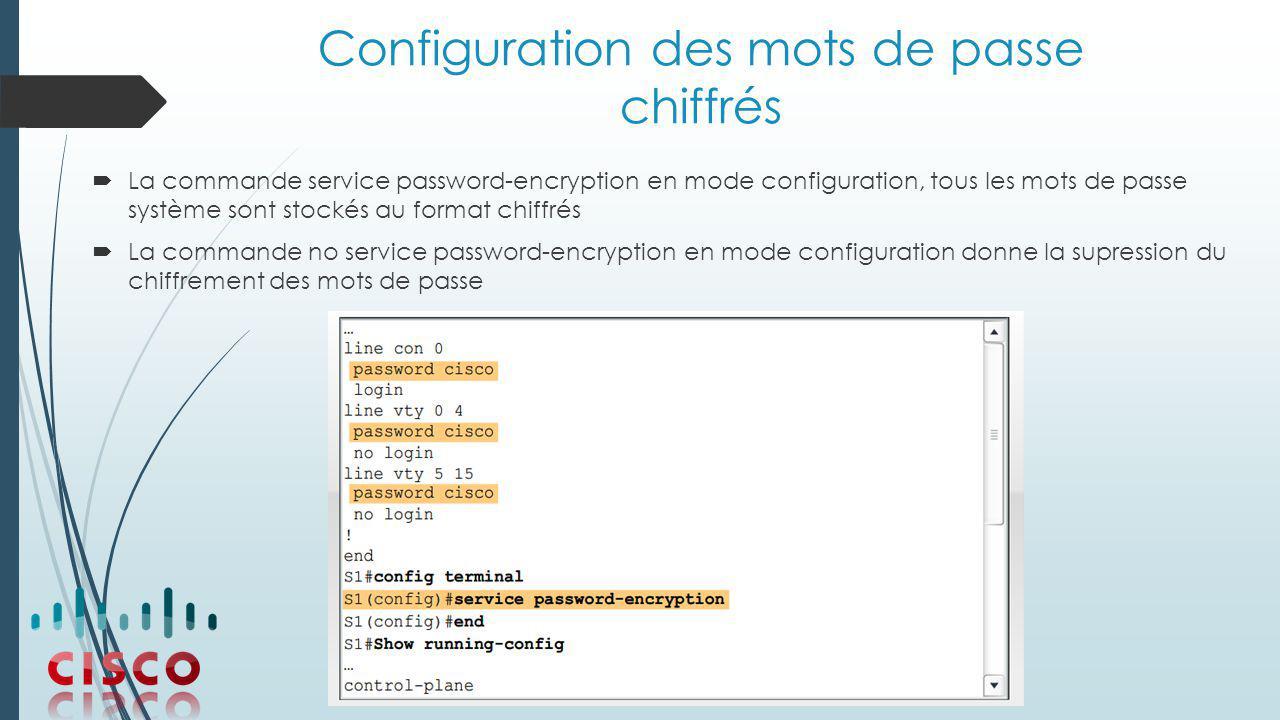 Configuration des mots de passe chiffrés  La commande service password-encryption en mode configuration, tous les mots de passe système sont stockés au format chiffrés  La commande no service password-encryption en mode configuration donne la supression du chiffrement des mots de passe