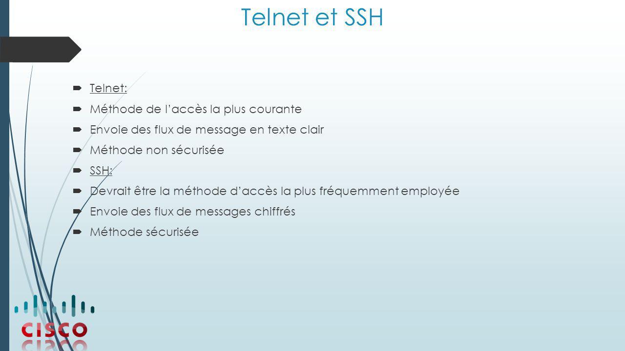Telnet et SSH  Telnet:  Méthode de l'accès la plus courante  Envoie des flux de message en texte clair  Méthode non sécurisée  SSH:  Devrait être la méthode d'accès la plus fréquemment employée  Envoie des flux de messages chiffrés  Méthode sécurisée