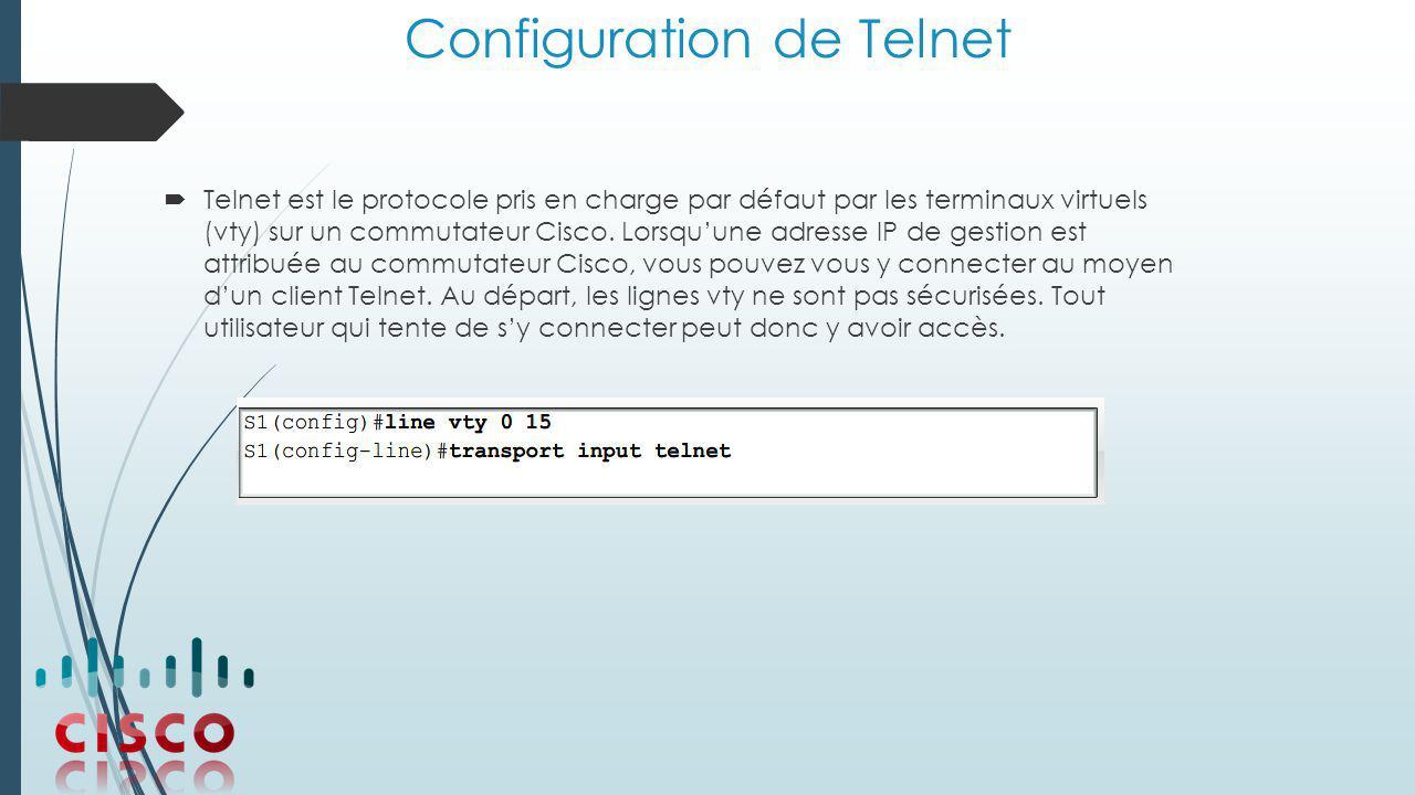 Configuration de Telnet  Telnet est le protocole pris en charge par défaut par les terminaux virtuels (vty) sur un commutateur Cisco.