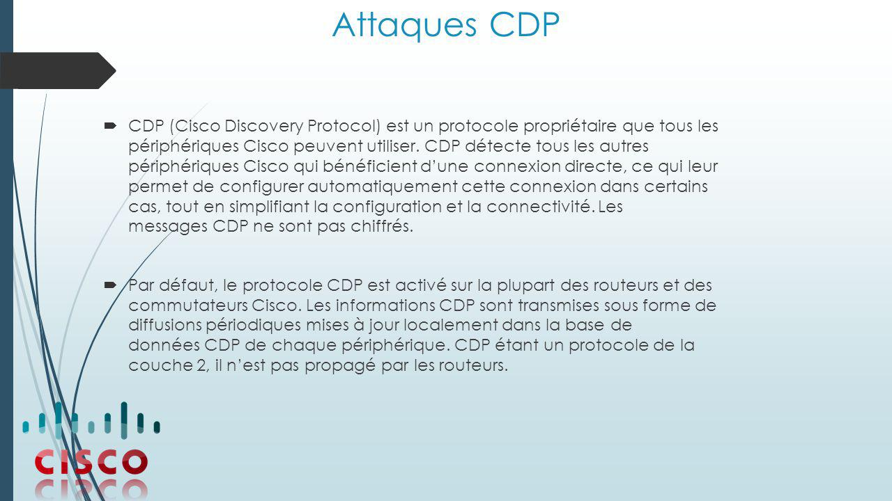 Attaques CDP  CDP (Cisco Discovery Protocol) est un protocole propriétaire que tous les périphériques Cisco peuvent utiliser.