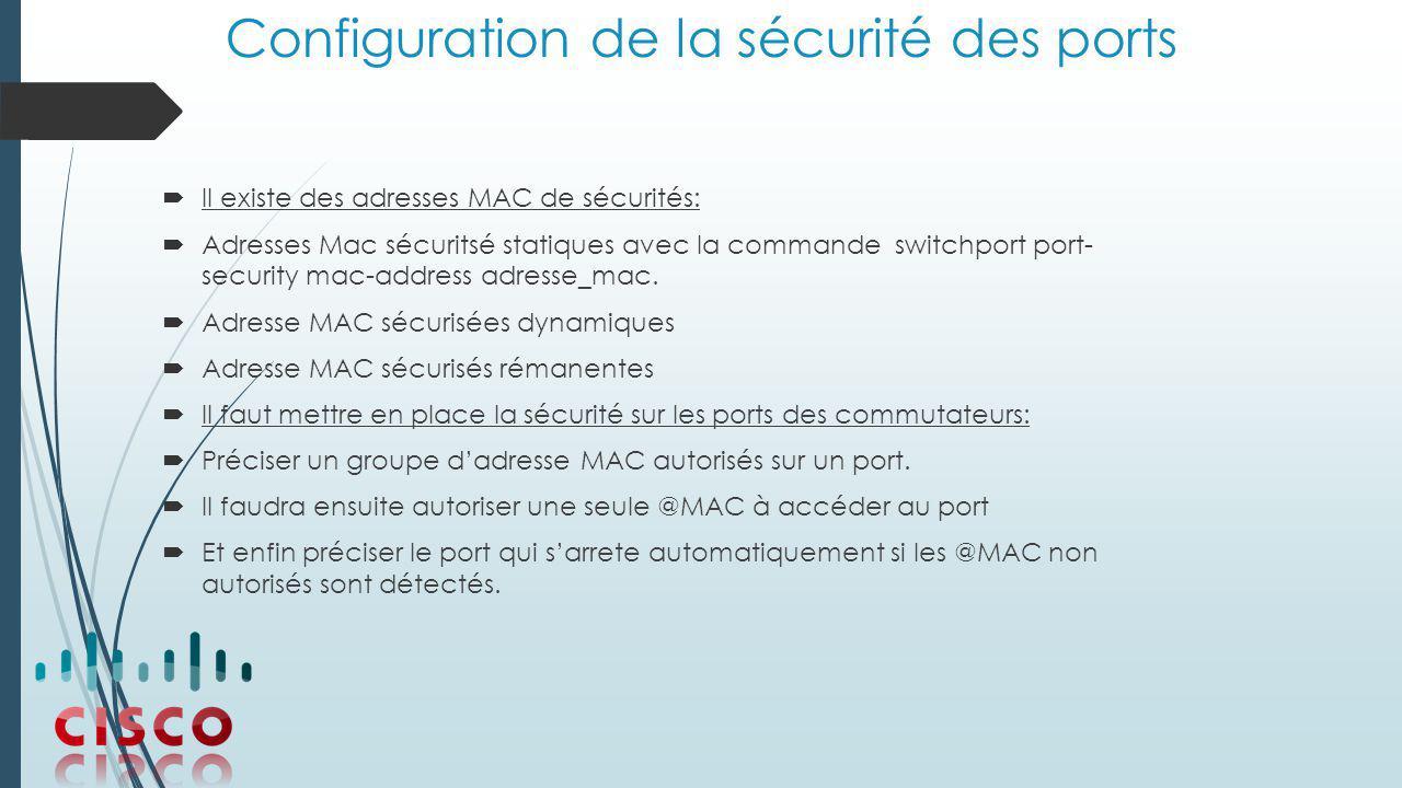 Configuration de la sécurité des ports  Il existe des adresses MAC de sécurités:  Adresses Mac sécuritsé statiques avec la commande switchport port- security mac-address adresse_mac.
