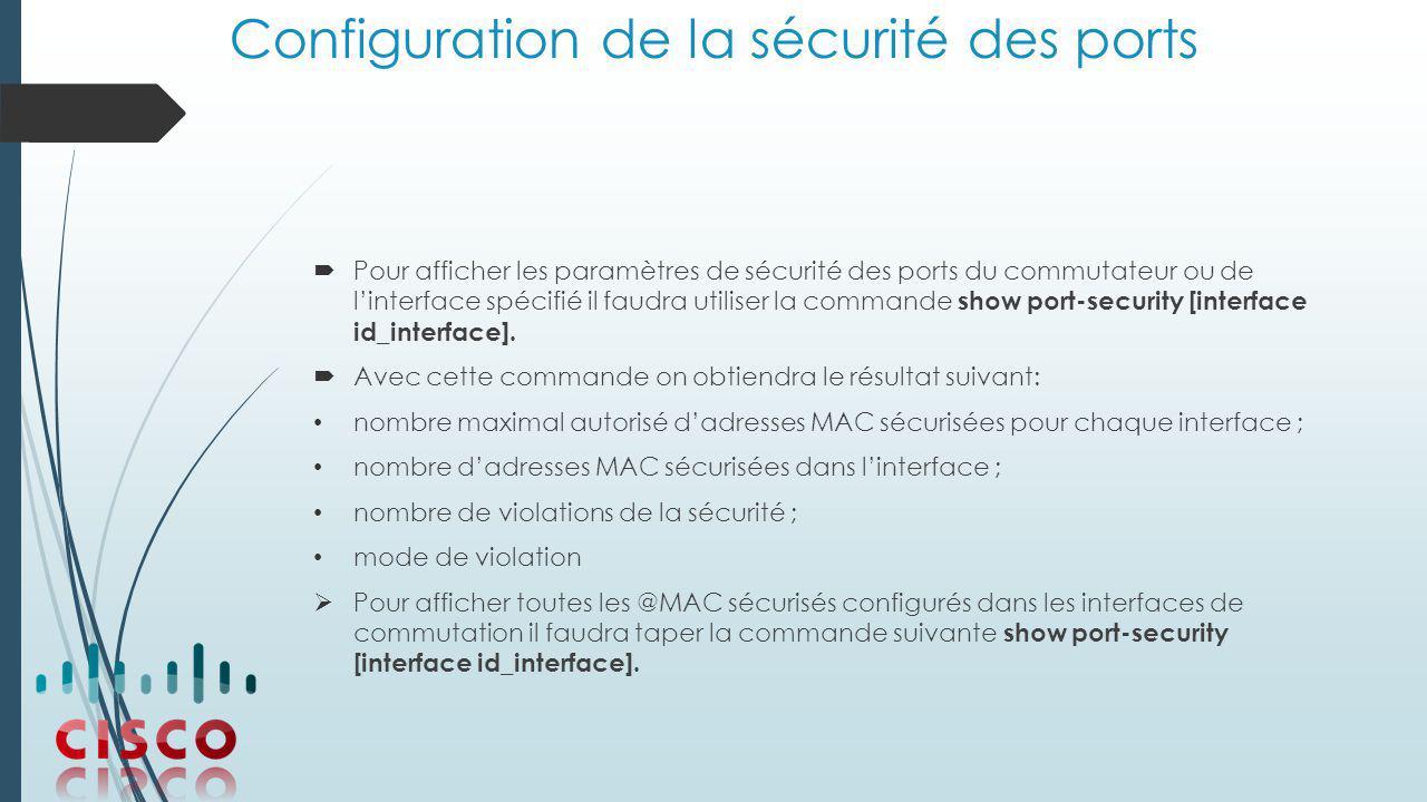 Configuration de la sécurité des ports  Pour afficher les paramètres de sécurité des ports du commutateur ou de l'interface spécifié il faudra utiliser la commande show port-security [interface id_interface].