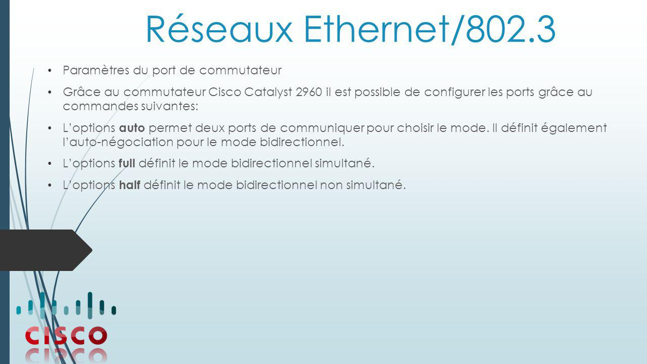 Réseaux Ethernet/802.3 Paramètres du port de commutateur Grâce au commutateur Cisco Catalyst 2960 il est possible de configurer les ports grâce au commandes suivantes: L'options auto permet deux ports de communiquer pour choisir le mode.