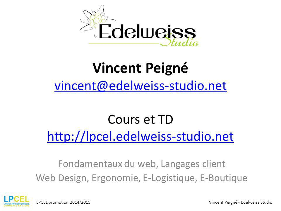 Vincent Peigné vincent@edelweiss-studio.net Cours et TD http://lpcel.edelweiss-studio.net vincent@edelweiss-studio.net http://lpcel.edelweiss-studio.net Fondamentaux du web, Langages client Web Design, Ergonomie, E-Logistique, E-Boutique LPCEL promotion 2014/2015Vincent Peigné - Edelweiss Studio