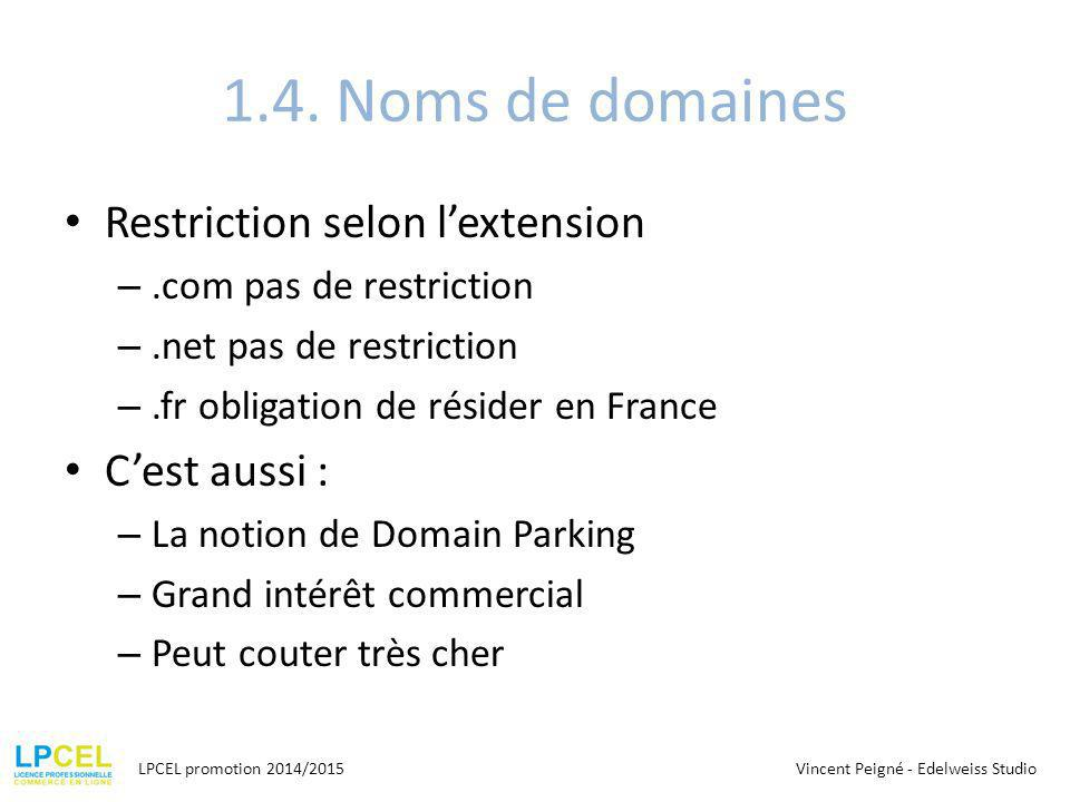 1.4. Noms de domaines Restriction selon l'extension –.com pas de restriction –.net pas de restriction –.fr obligation de résider en France C'est aussi