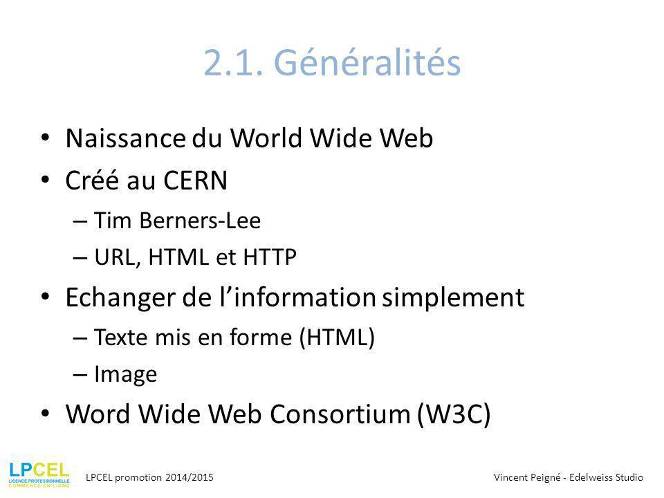 2.1. Généralités Naissance du World Wide Web Créé au CERN – Tim Berners-Lee – URL, HTML et HTTP Echanger de l'information simplement – Texte mis en fo
