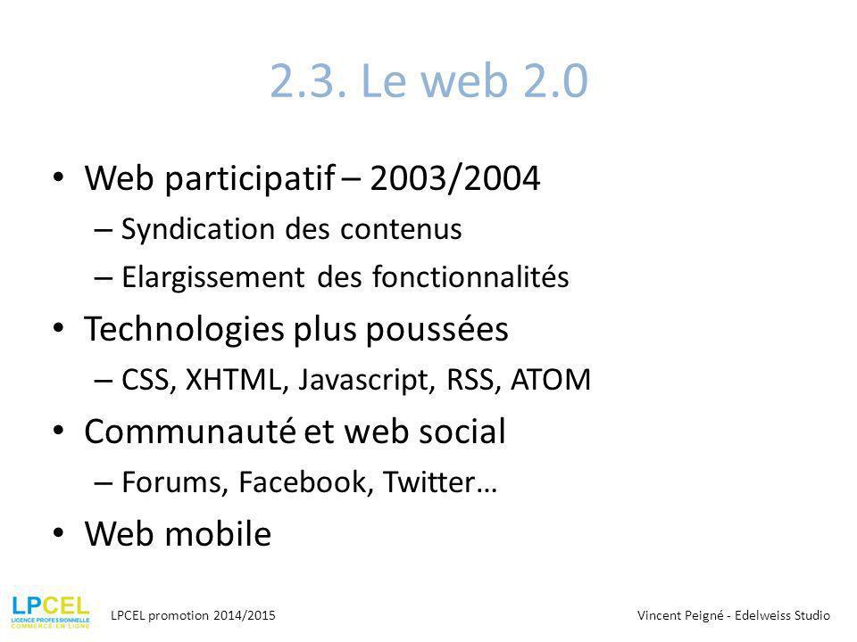 2.3. Le web 2.0 Web participatif – 2003/2004 – Syndication des contenus – Elargissement des fonctionnalités Technologies plus poussées – CSS, XHTML, J