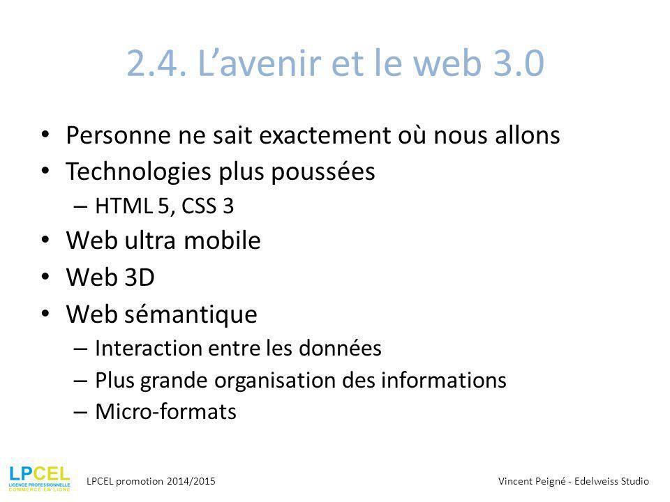2.4. L'avenir et le web 3.0 Personne ne sait exactement où nous allons Technologies plus poussées – HTML 5, CSS 3 Web ultra mobile Web 3D Web sémantiq