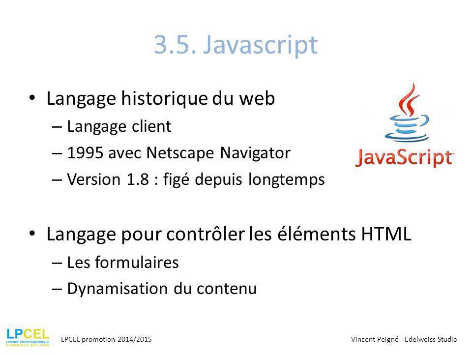 3.5. Javascript Langage historique du web – Langage client – 1995 avec Netscape Navigator – Version 1.8 : figé depuis longtemps Langage pour contrôler