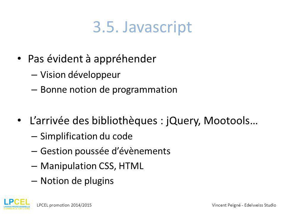 3.5. Javascript Pas évident à appréhender – Vision développeur – Bonne notion de programmation L'arrivée des bibliothèques : jQuery, Mootools… – Simpl
