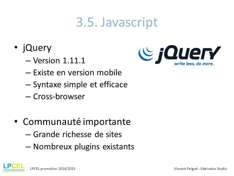 3.5. Javascript jQuery – Version 1.11.1 – Existe en version mobile – Syntaxe simple et efficace – Cross-browser Communauté importante – Grande richess