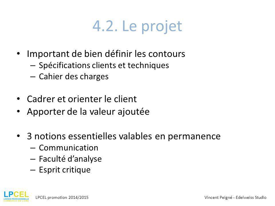4.2. Le projet Important de bien définir les contours – Spécifications clients et techniques – Cahier des charges Cadrer et orienter le client Apporte