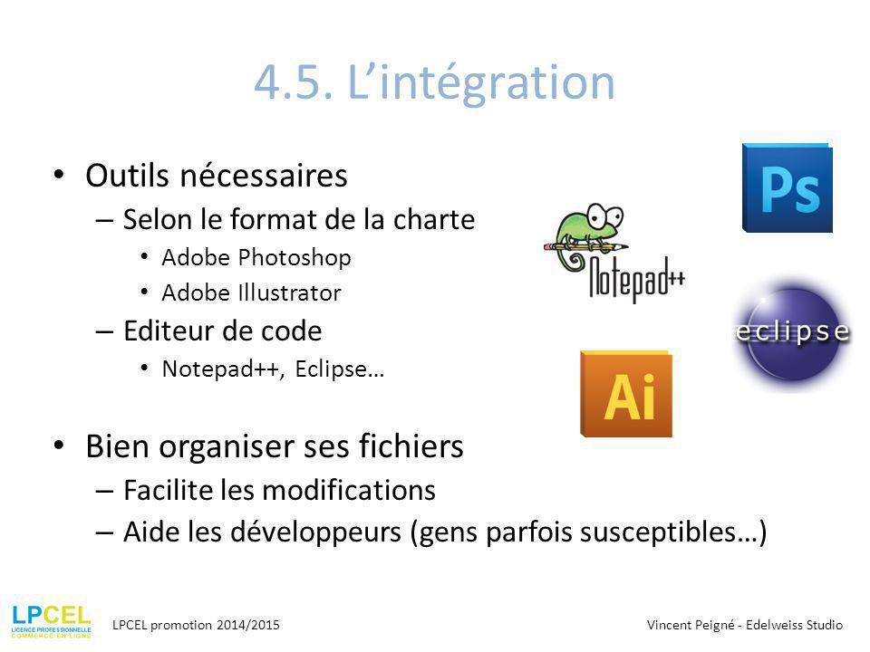 4.5. L'intégration Outils nécessaires – Selon le format de la charte Adobe Photoshop Adobe Illustrator – Editeur de code Notepad++, Eclipse… Bien orga