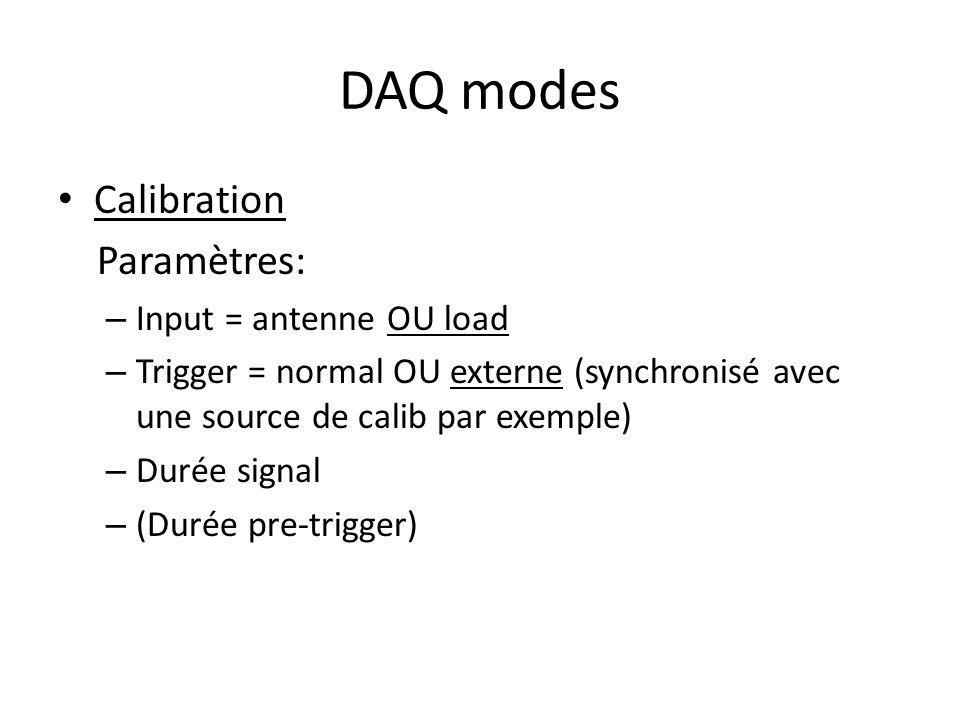 DAQ modes Calibration Paramètres: – Input = antenne OU load – Trigger = normal OU externe (synchronisé avec une source de calib par exemple) – Durée signal – (Durée pre-trigger)