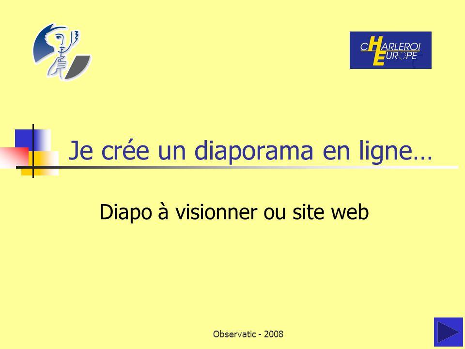 Observatic - 2008 Je crée un diaporama en ligne… Diapo à visionner ou site web