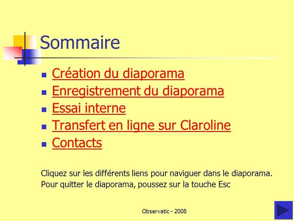 Observatic - 2008 Sommaire Création du diaporama Enregistrement du diaporama Essai interne Transfert en ligne sur Claroline Contacts Cliquez sur les différents liens pour naviguer dans le diaporama.
