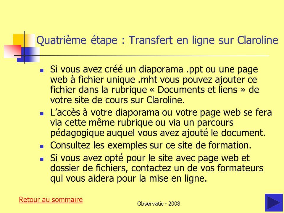 Observatic - 2008 Quatrième étape : Transfert en ligne sur Claroline Si vous avez créé un diaporama.ppt ou une page web à fichier unique.mht vous pouvez ajouter ce fichier dans la rubrique « Documents et liens » de votre site de cours sur Claroline.