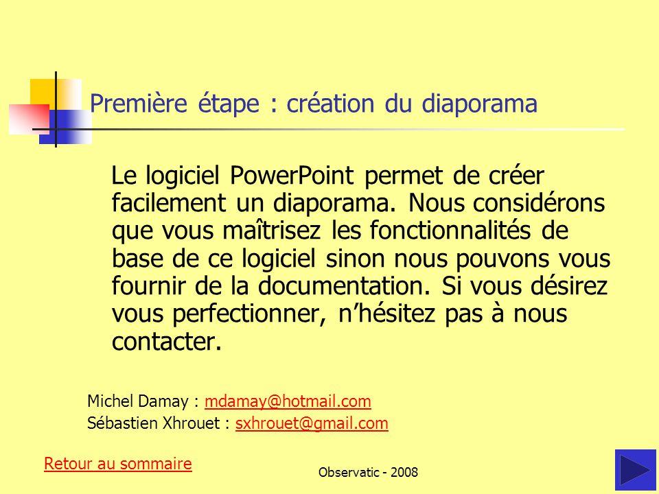 Observatic - 2008 Première étape : création du diaporama Le logiciel PowerPoint permet de créer facilement un diaporama.