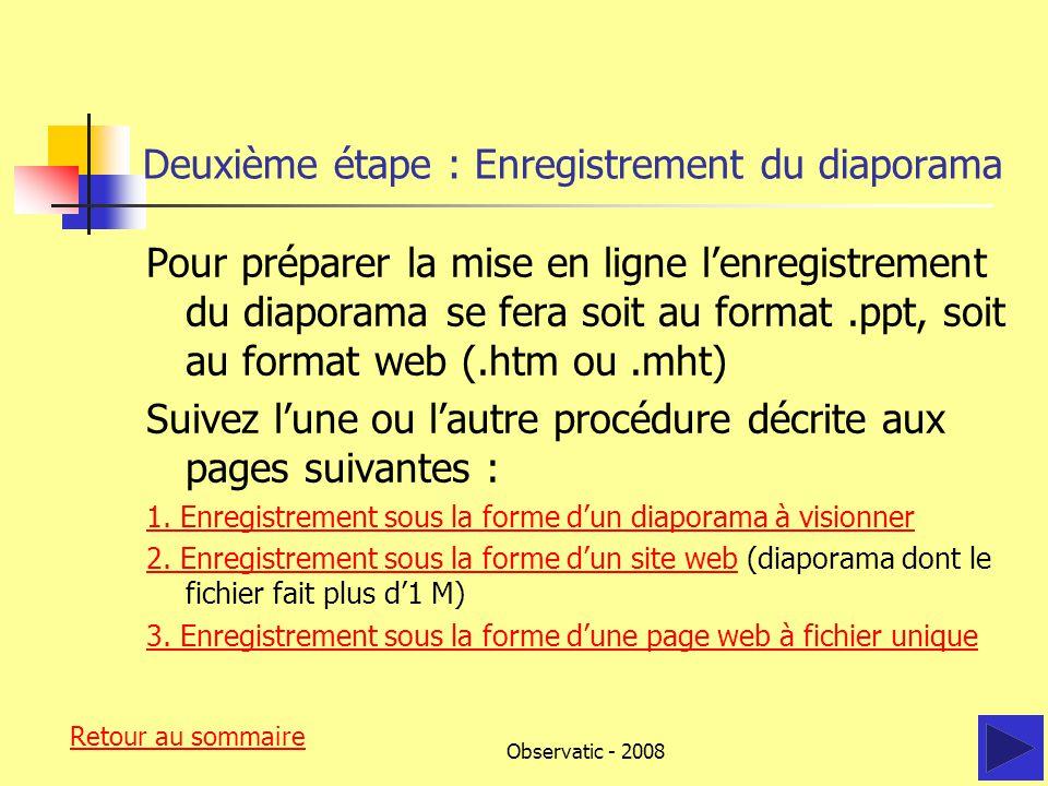 Observatic - 2008 Deuxième étape : Enregistrement du diaporama Pour préparer la mise en ligne l'enregistrement du diaporama se fera soit au format.ppt, soit au format web (.htm ou.mht) Suivez l'une ou l'autre procédure décrite aux pages suivantes : 1.