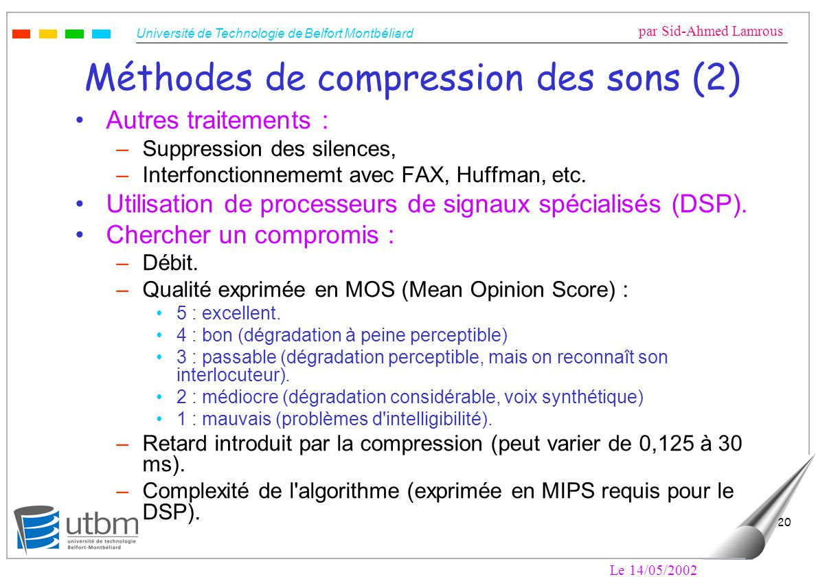 Université de Technologie de Belfort Montbéliard par Sid-Ahmed Lamrous Le 14/05/2002 20 Méthodes de compression des sons (2) Autres traitements : –Suppression des silences, –Interfonctionnememt avec FAX, Huffman, etc.