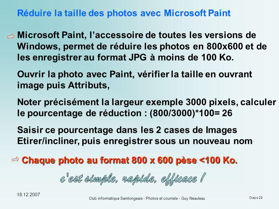 18.12.2007 Club informatique Saintongeais - Photos et courriels - Guy Neauleau Diapo 29 Réduire la taille des photos avec Microsoft Paint Microsoft Paint, l'accessoire de toutes les versions de Windows, permet de réduire les photos en 800x600 et de les enregistrer au format JPG à moins de 100 Ko.