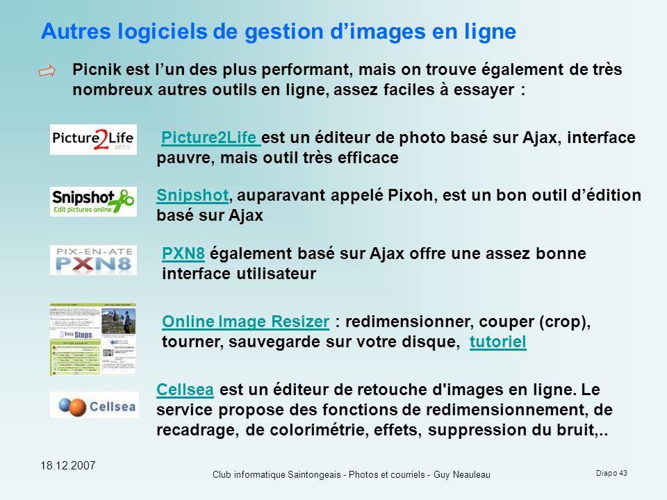 18.12.2007 Club informatique Saintongeais - Photos et courriels - Guy Neauleau Diapo 43 Autres logiciels de gestion d'images en ligne Picnik est l'un des plus performant, mais on trouve également de très nombreux autres outils en ligne, assez faciles à essayer : SnipshotSnipshot, auparavant appelé Pixoh, est un bon outil d'édition basé sur Ajax PXN8PXN8 également basé sur Ajax offre une assez bonne interface utilisateur Picture2Life est un éditeur de photo basé sur Ajax, interface pauvre, mais outil très efficacePicture2Life Online Image ResizerOnline Image Resizer : redimensionner, couper (crop), tourner, sauvegarde sur votre disque, tutorieltutoriel CellseaCellsea est un éditeur de retouche d images en ligne.