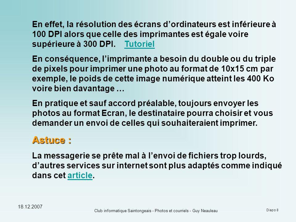 18.12.2007 Club informatique Saintongeais - Photos et courriels - Guy Neauleau Diapo 8 En effet, la résolution des écrans d'ordinateurs est inférieure à 100 DPI alors que celle des imprimantes est égale voire supérieure à 300 DPI.