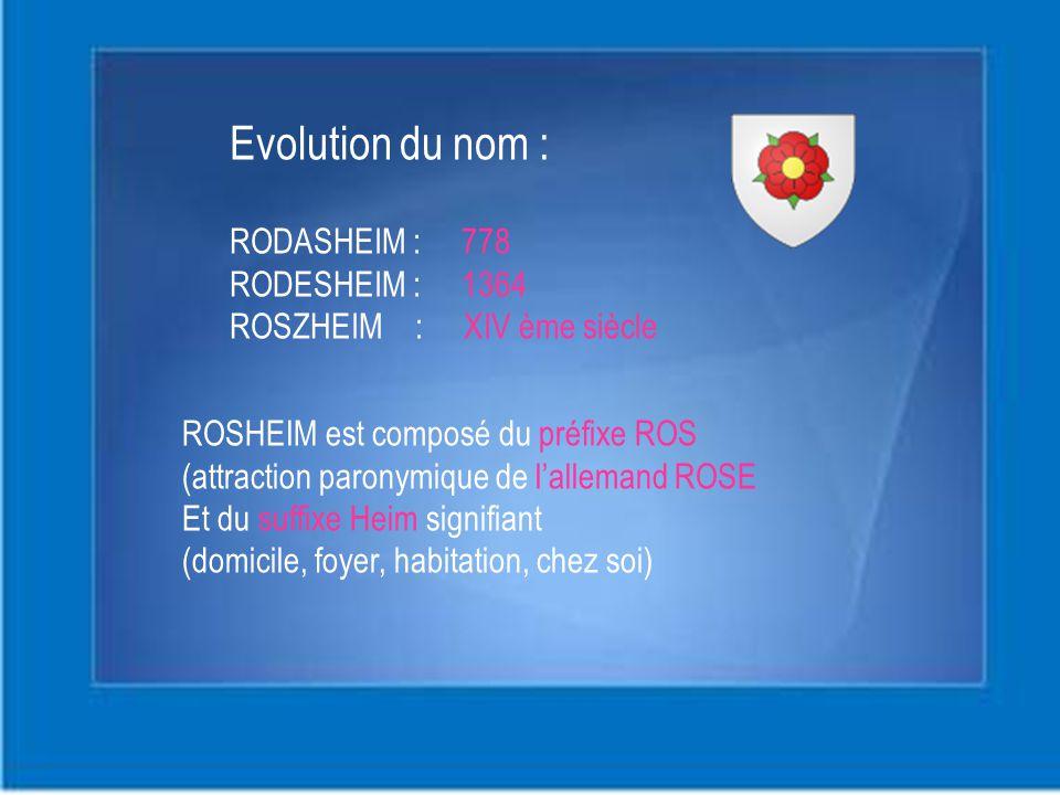 Evolution du nom : RODASHEIM : 778 RODESHEIM : 1364 ROSZHEIM : XIV ème siècle ROSHEIM est composé du préfixe ROS (attraction paronymique de l'allemand ROSE Et du suffixe Heim signifiant (domicile, foyer, habitation, chez soi)