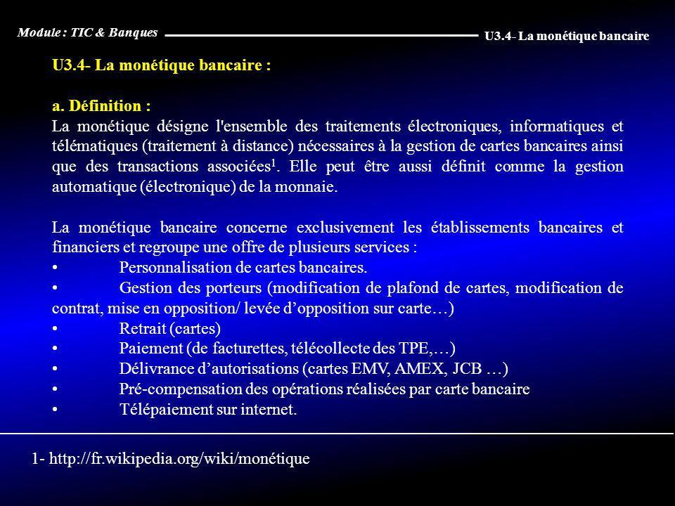 U3.4- La monétique bancaire : a. Définition : La monétique désigne l'ensemble des traitements électroniques, informatiques et télématiques (traitement