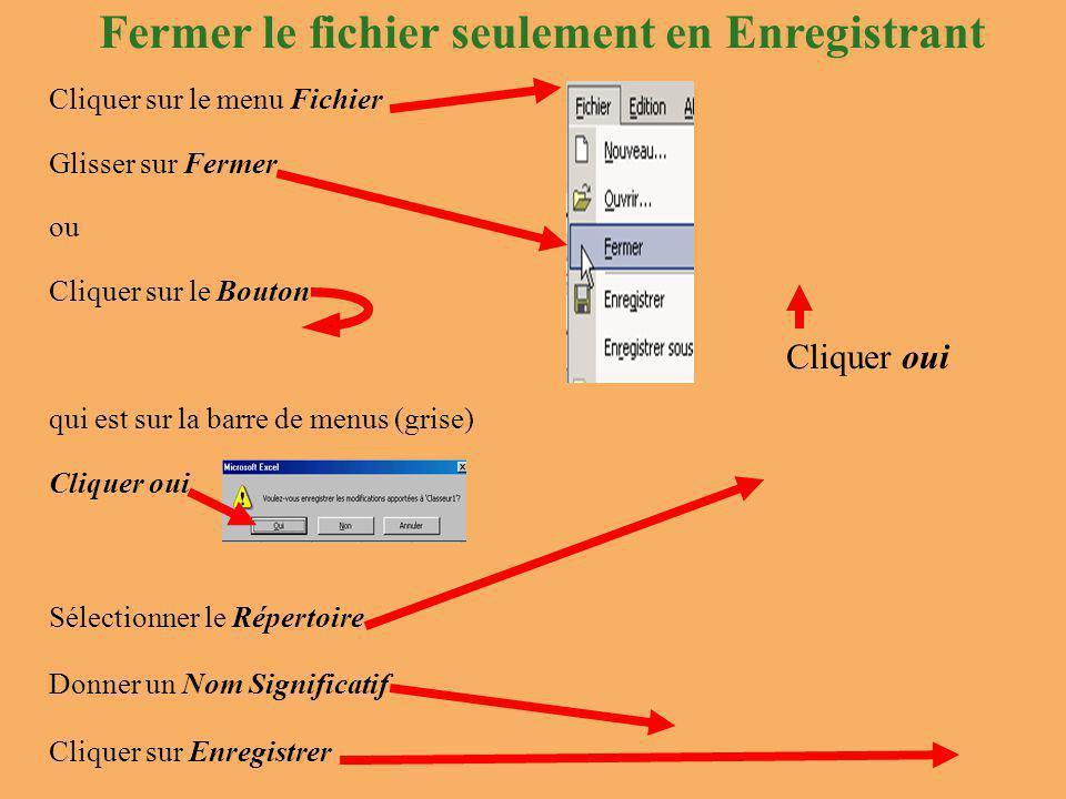 Fermer le fichier seulement en Enregistrant Cliquer oui Cliquer sur le menu Fichier Glisser sur Fermer ou Cliquer sur le Bouton qui est sur la barre de menus (grise) Cliquer oui Sélectionner le Répertoire Donner un Nom Significatif Cliquer sur Enregistrer