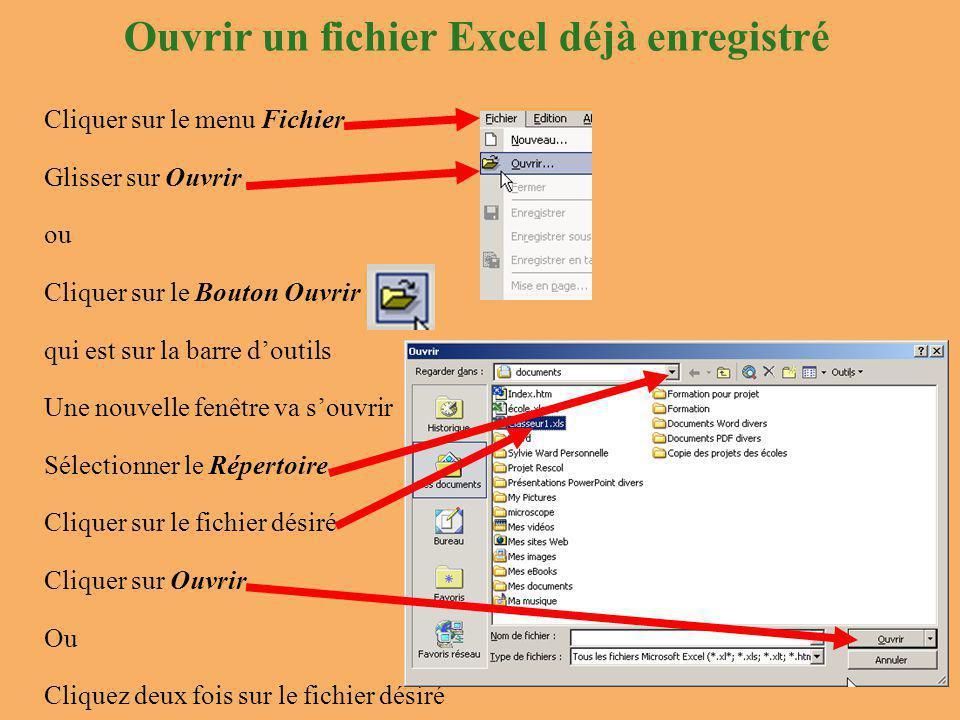Ouvrir un fichier Excel déjà enregistré Cliquer sur le menu Fichier Glisser sur Ouvrir ou Cliquer sur le Bouton Ouvrir qui est sur la barre d'outils Une nouvelle fenêtre va s'ouvrir Sélectionner le Répertoire Cliquer sur le fichier désiré Cliquer sur Ouvrir Ou Cliquez deux fois sur le fichier désiré