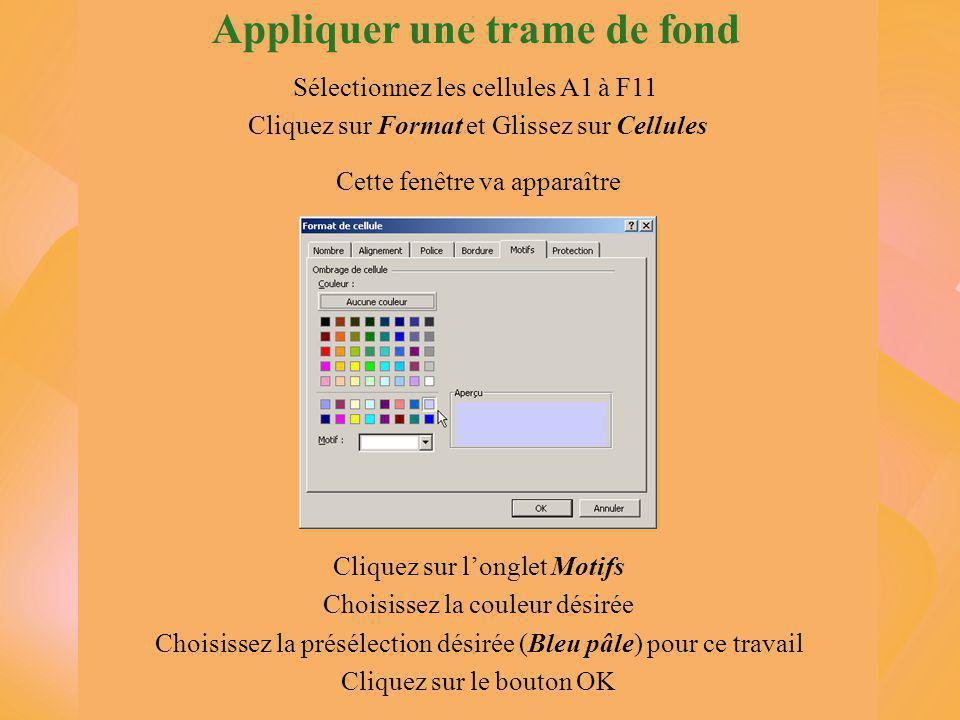 Sélectionnez les cellules A1 à F11 Cliquez sur Format et Glissez sur Cellules Cliquez sur l'onglet Motifs Choisissez la couleur désirée Choisissez la présélection désirée (Bleu pâle) pour ce travail Cliquez sur le bouton OK Cette fenêtre va apparaître Appliquer une trame de fond