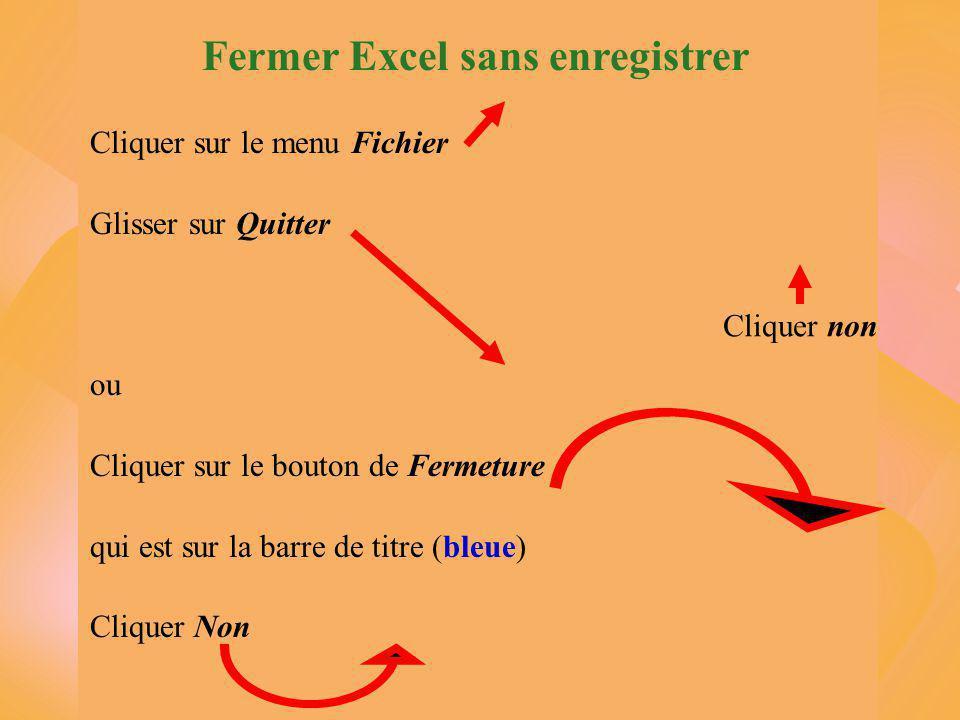 Fermer Excel sans enregistrer Cliquer sur le menu Fichier Glisser sur Quitter ou Cliquer sur le bouton de Fermeture qui est sur la barre de titre (bleue) Cliquer Non Cliquer non