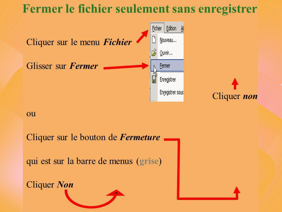 Fermer le fichier seulement sans enregistrer Cliquer sur le menu Fichier Glisser sur Fermer ou Cliquer sur le bouton de Fermeture qui est sur la barre de menus (grise) Cliquer Non Cliquer non