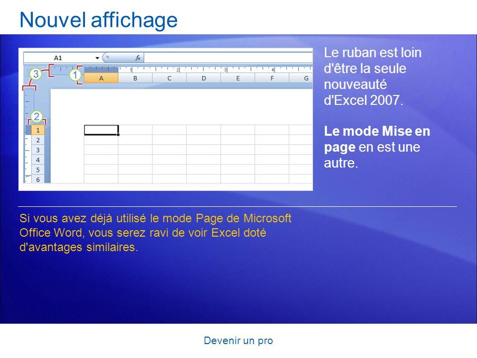 Devenir un pro Nouvel affichage Le ruban est loin d'être la seule nouveauté d'Excel 2007. Le mode Mise en page en est une autre. Si vous avez déjà uti