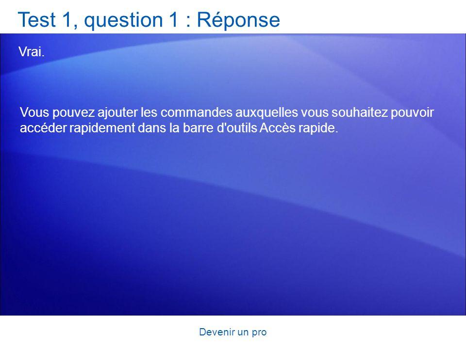 Devenir un pro Test 1, question 1 : Réponse Vrai. Vous pouvez ajouter les commandes auxquelles vous souhaitez pouvoir accéder rapidement dans la barre