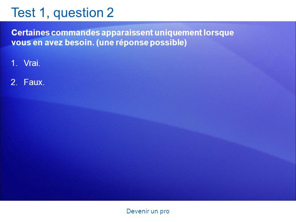 Devenir un pro Test 1, question 2 Certaines commandes apparaissent uniquement lorsque vous en avez besoin. (une réponse possible) 1.Vrai. 2.Faux.