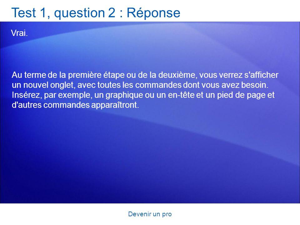 Devenir un pro Test 1, question 2 : Réponse Vrai. Au terme de la première étape ou de la deuxième, vous verrez s'afficher un nouvel onglet, avec toute