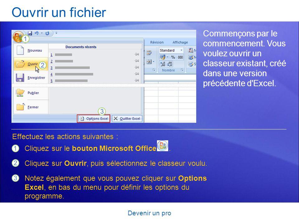 Devenir un pro Ouvrir un fichier Commençons par le commencement. Vous voulez ouvrir un classeur existant, créé dans une version précédente d'Excel. Cl