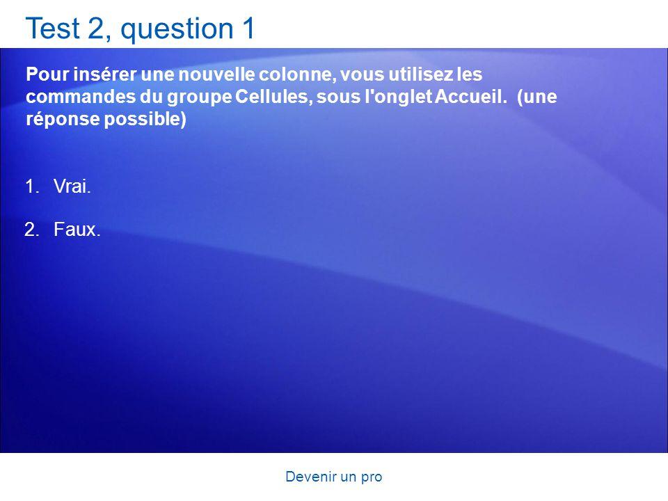 Devenir un pro Test 2, question 1 Pour insérer une nouvelle colonne, vous utilisez les commandes du groupe Cellules, sous l'onglet Accueil. (une répon