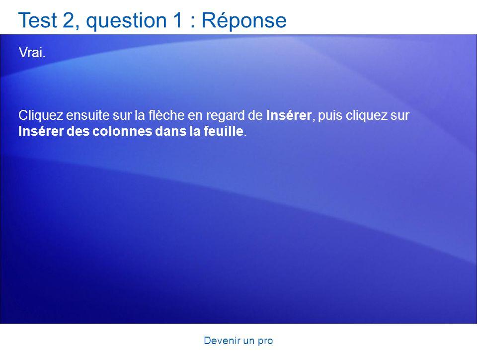 Devenir un pro Test 2, question 1 : Réponse Vrai. Cliquez ensuite sur la flèche en regard de Insérer, puis cliquez sur Insérer des colonnes dans la fe