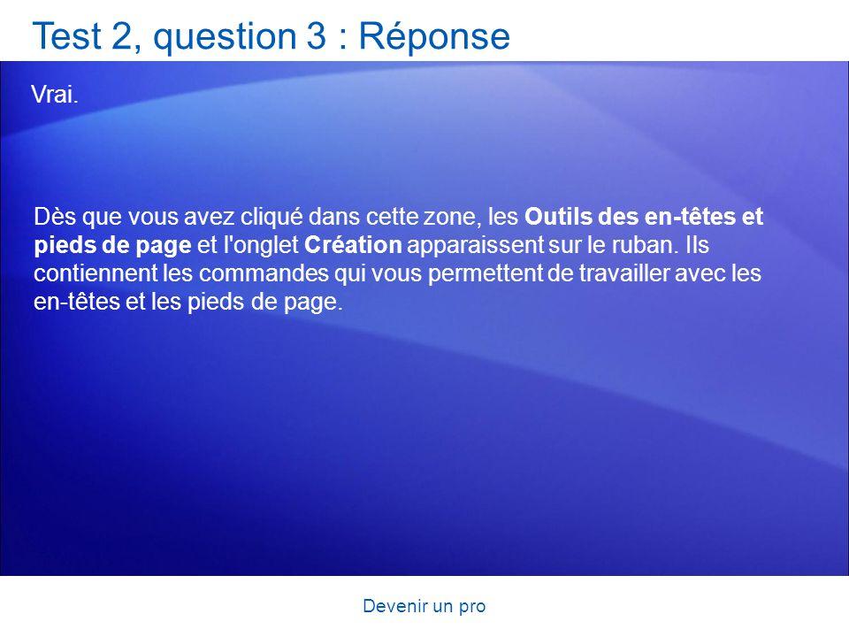 Devenir un pro Test 2, question 3 : Réponse Vrai. Dès que vous avez cliqué dans cette zone, les Outils des en-têtes et pieds de page et l'onglet Créat